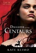 Centauriad #1: Daughter of the Centaurs ebook by Kate Klimo