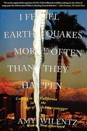 I Feel Earthquakes More Often Than They Happen - Coming to California in the Age of Schwarzenegger ebook by Amy Wilentz