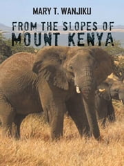 FROM THE SLOPES OF MOUNT KENYA ebook by MARY T. WANJIKU