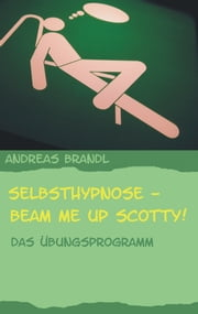 Selbsthypnose - Beam me up Scotty! - Das Übungsprogramm ebook by Andreas Brandl