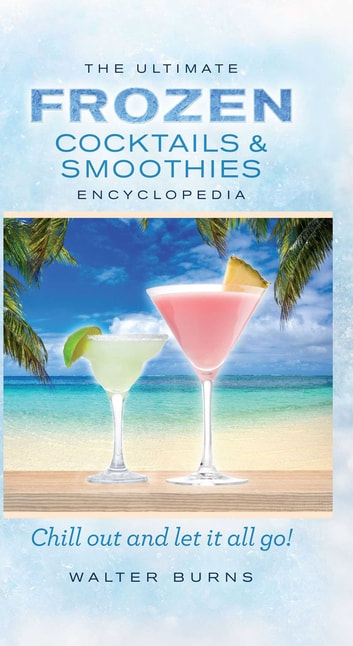 The Ultimate Frozen Cocktails & Smoothies Encyclopedia ebook by Walter Burns