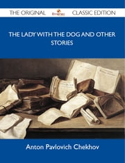 The Lady with the Dog and Other Stories - The Original Classic Edition ebook by Chekhov Anton