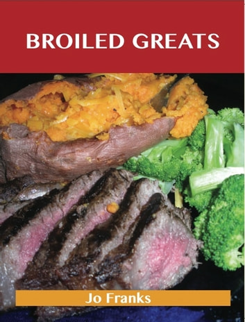 Broiled Greats: Delicious Broiled Recipes, The Top 59 Broiled Recipes ebook by Jo Franks