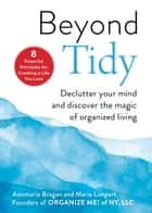 Beyond Tidy - Declutter Your Mind and Discover the Magic of Organized Living ebook by Annmarie Brogan, Marie Limpert