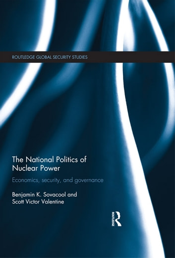 The National Politics of Nuclear Power - Economics, Security, and Governance ebook by Scott Victor Valentine,Benjamin K. Sovacool