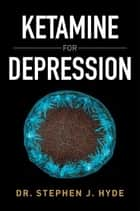 Ketamine for Depression ebook by Dr. Stephen J. Hyde