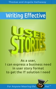 5 Rules for Writing Effective User Stories - As a user, I can express a business need in user story format to get the IT solutions I need ebook by Tom Hathaway,Angela Hathaway