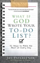 What If God Wrote Your To-Do List? - 52 Ways to Make the Most of Every Day ebook by Jay Payleitner