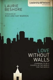 Love Without Walls - Learning to Be a Church In the World For the World ebook by Laurie Beshore,Rick and Kay Warren