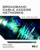 Broadband Cable Access Networks ebook by David Large,James Farmer