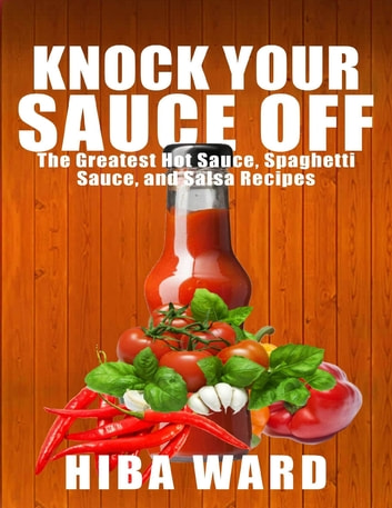 Knock Your Sauce Off: The Greatest Hot Sauce, Spaghetti Sauce, and Salsa Recipes ebook by Hiba Ward
