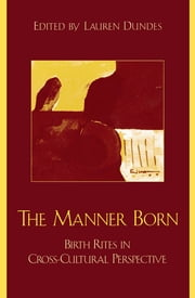 The Manner Born - Birth Rites in Cross-Cultural Perspective ebook by Lauren Dundes