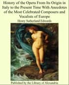 History of the Opera From Its Origin in Italy to the Present Time With Anecdotes of the Most Celebrated Composers and Vocalists of Europe ebook by Henry Sutherland Edwards