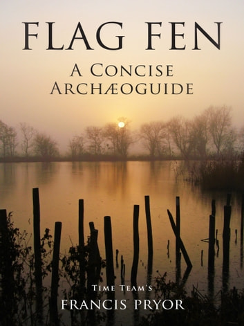 Flag Fen: A Concise Archæoguide ebook by Francis Pryor