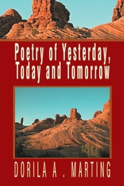 Poetry of Yesterday, Today and Tomorrow ebook by Dorila A . Marting