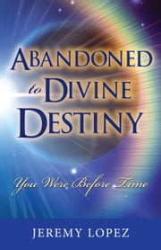 Abandoned to Divine Destiny: You Were Before Time ebook by Jeremy Lopez