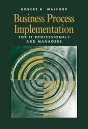 Business Process Implementation for IT Professionals and Managers ebook by Walford, Robert B.
