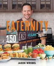 Eaternity - More than 150 Deliciously Easy Vegan Recipes for a Long, Healthy, Satisfied, Joyful Life! ebook by Jason Wrobel