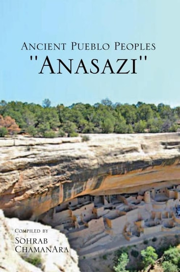 Ancient Pueblo Peoples ''Anasazi'' ebook by Sohrab Chamanara