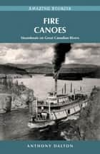 Fire Canoes: Steamboats on Great Canadian Rivers ebook by Anthony Dalton