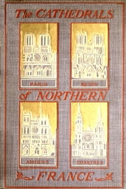 The Cathedrals of Northern France ebook by Francis Miltoun,Blanche McManus, Illustrator