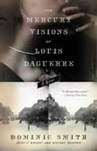 The Mercury Visions of Louis Daguerre - A Novel ebook by Dominic Smith