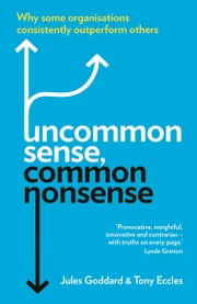 Uncommon Sense, Common Nonsense: Why some organisations consistently outperform others ebook by Jules Goddard,Tony Eccles