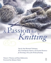 A Passion for Knitting - Step-by-Step Illustrated Techniques, Easy Contemporary Patterns, and Essential Resources for Becoming Part of the World of Knitting ebook by Ilana Rabinowitz,Nancy Thomas,Melanie Falick