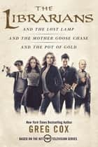 The Librarians Trilogy - The Librarians and the Lost Lamp, The Librarians and the Mother Goose Chase, The Librarians and the Pot of Gold ebook by Greg Cox