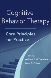 Cognitive Behavior Therapy - Core Principles for Practice ebook by William T. O'Donohue,Jane E. Fisher