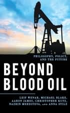 Beyond Blood Oil - Philosophy, Policy, and the Future ebook by Leif Wenar, Michael Blake, Aaron James,...