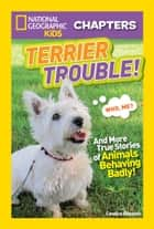National Geographic Kids Chapters: Terrier Trouble! - And More True Stories of Animals Behaving Badly ebook by Candice Ransom