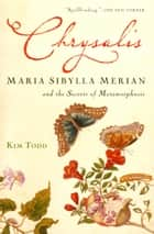 Chrysalis - Maria Sibylla Merian and the Secrets of Metamorphosis ebook by Kim Todd