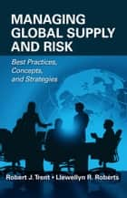 Managing Global Supply and Risk - Best Practices, Concepts, and Strategies ebook by Robert Trent, Llewellyn Roberts