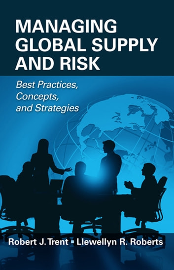 Managing Global Supply and Risk - Best Practices, Concepts, and Strategies ebook by Robert Trent,Llewellyn Roberts