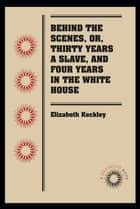 Behind the Scenes, or, Thirty Years a Slave, and Four Years in the White House ebook by Elizabeth Keckley