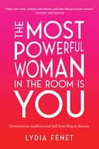 The Most Powerful Woman in the Room Is You - Command an Audience and Sell Your Way to Success eBook by Lydia Fenet