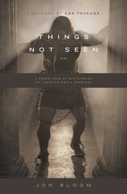 Things Not Seen - A Fresh Look at Old Stories of Trusting God's Promises ebook by Jon Bloom,Ann Voskamp