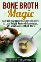 Bone Broth Magic: Easy and Healthy Recipes for Beginners to Lose Weight, Reduce Inflammation, Fight Infections and Much More! - Broths & Soups ebook by Melissa Hendricks