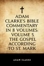 Adam Clarke's Bible Commentary in 8 Volumes: Volume 5, The Gospel According to St. Mark ebook by Adam Clarke