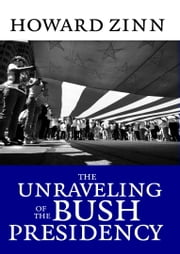 The Unraveling of the Bush Presidency ebook by Howard Zinn