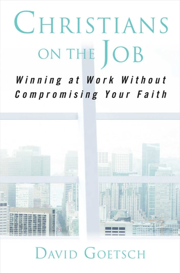 Christians on the Job - Winning at Work without Compromising Your Faith ebook by David Goetsch