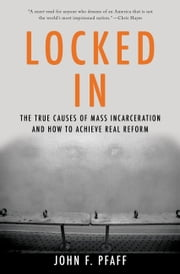 Locked In - The True Causes of Mass Incarceration-and How to Achieve Real Reform ebook by John Pfaff