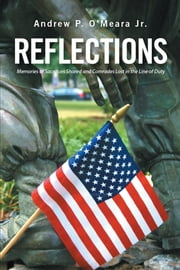 Reflections: - Memories of Sacrifices Shared and Comrades Lost in the Line of Duty ebook by Andrew P. O'Meara Jr.