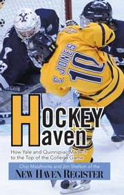 Hockey Haven - How Yale and Quinnipiac Made it to the Top of the College Game ebook by Chip Malafronte and Jim Shelton of the