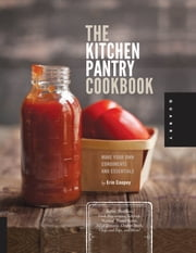 The Kitchen Pantry Cookbook - Make Your Own Condiments and Essentials - Tastier, Healthier, Fresh Mayonnaise, Ketchup, Mustard, Peanut Butter, Salad Dressing, Chicken Stock, Chips and Dips, and More! ebook by Erin Coopey