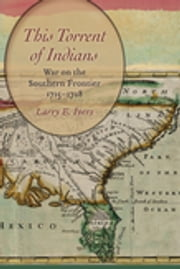 This Torrent of Indians - War on the Southern Frontier, 1715-1728 ebook by Larry E. Ivers