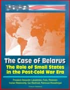 The Role of Small States in the Post-Cold War Era: The Case of Belarus - President Alexander Lukashenko, Putin, Medvedev, Iranian Relationship, Gas Blackmail, Mahmoud Ahmadinejad ebook by Progressive Management