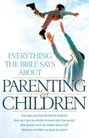 Everything the Bible Says About Parenting and Children - How does God show his love for children? How can I raise my children to know right from wrong? How should I teach my children about God? What does the Bible say about discipline? ebook by Aaron Sharp
