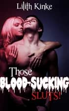 Those Blood Sucking Sluts! ebook by Lilith Kinke